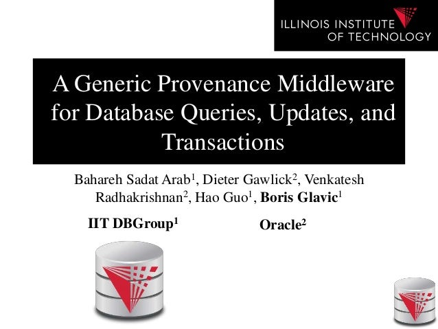 A Generic Provenance Middleware for Database Queries, Updates, and Transactions Bahareh Sadat Arab1, Dieter Gawlick2, Venk...