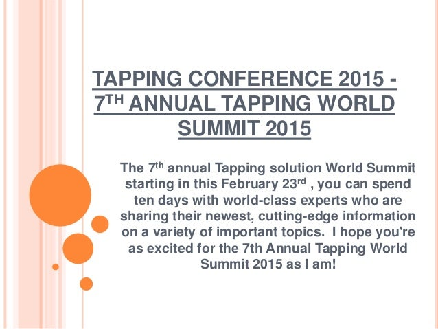 TAPPING CONFERENCE 2015 - 7TH ANNUAL TAPPING WORLD SUMMIT 2015 The 7th annual Tapping solution World Summit starting in th...
