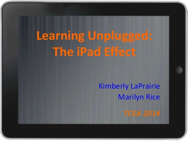 Learning Unplugged: The iPad Effect Kimberly LaPrairie Marilyn Rice  TCEA 2014