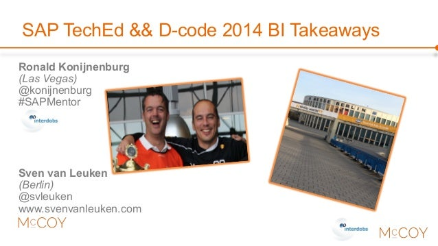 SAP TechEd && D-code 2014 BI Takeaways  Ronald Konijnenburg  (Las Vegas)  @konijnenburg  #SAPMentor  Sven van Leuken  (Ber...