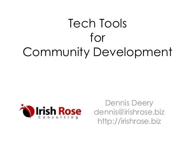 Tech Tools for Community Development Dennis Deery dennis@irishrose.biz http://irishrose.biz