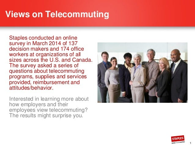 1 Views on Telecommuting Staples conducted an online survey in March 2014 of 137 decision makers and 174 office workers at...