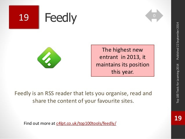 Feedly  Feedly is an RSS reader that lets you organise, read and  share the content of your favourite sites.  Top 100 Tool...