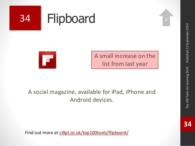 Flipboard  A social magazine, available for iPad, iPhone and  Android devices.  Top 100 Tools for Learning 2014  34  Find ...