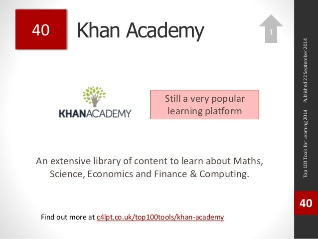 Khan Academy  An extensive library of content to learn about Maths,  Science, Economics and Finance & Computing.  Top 100 ...
