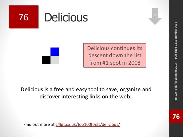 Delicious  Delicious is a free and easy tool to save, organize and  discover interesting links on the web.  Top 100 Tools ...