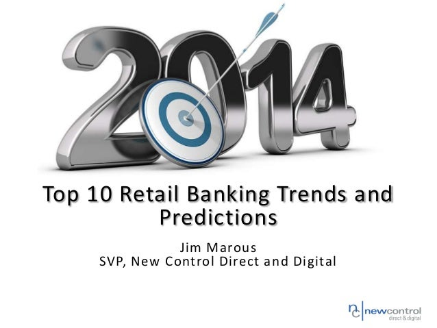 Top 10 Retail Banking Trends and Predictions Jim Marous SVP, New Control Direct and Digital