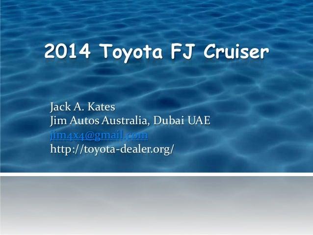 2014 Toyota FJ Cruiser Jack A. Kates Jim Autos Australia, Dubai UAE jim4x4@gmail.com http://toyota-dealer.org/