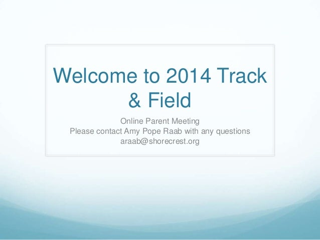 Welcome to 2014 Track & Field Online Parent Meeting Please contact Amy Pope Raab with any questions araab@shorecrest.org