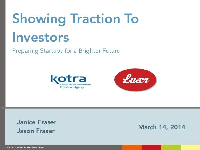 © 2014 Luxr Incorporated www.luxr.co Showing Traction To Investors Preparing Startups for a Brighter Future March 14, 2014...