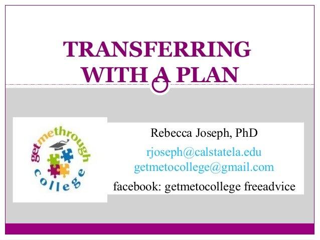 TRANSFERRING WITH A PLAN Rebecca Joseph, PhD rjoseph@calstatela.edu getmetocollege@gmail.com facebook: getmetocollege free...