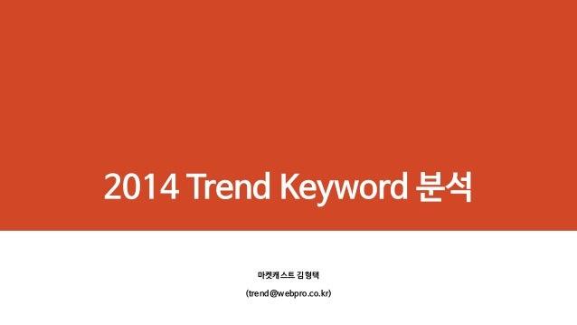 2014 Trend Keyword 분석 마켓캐스트 김형택 (trend@webpro.co.kr)