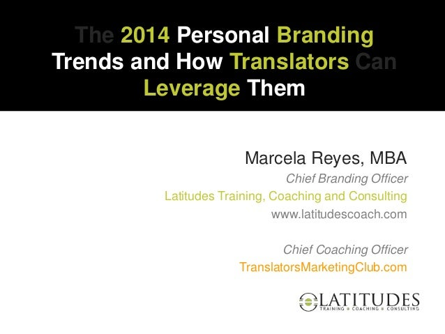 The 2014 Personal Branding Trends and How Translators Can Leverage Them Marcela Reyes, MBA Chief Branding Officer Latitude...