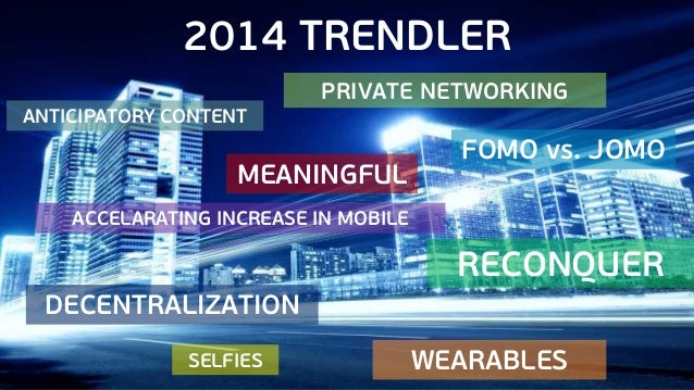 2014 TRENDLER PRIVATE NETWORKING ANTICIPATORY CONTENT  MEANINGFUL  FOMO vs. JOMO  ACCELARATING INCREASE IN MOBILE  RECONQU...