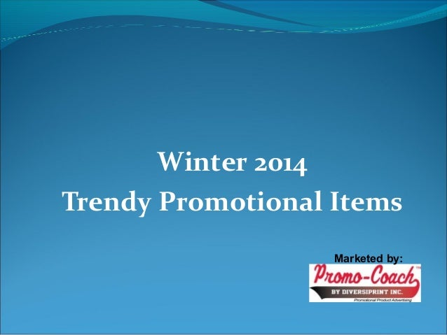 Winter 2014  Trendy Promotional Items  Marketed by: