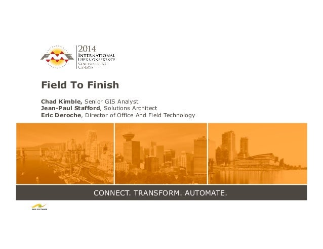 CONNECT. TRANSFORM. AUTOMATE. Field To Finish Chad Kimble, Senior GIS Analyst Jean-Paul Stafford, Solutions Architect Eric...