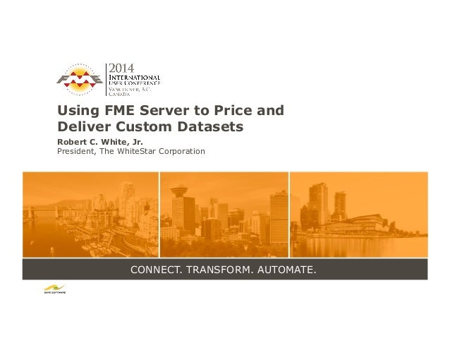 CONNECT. TRANSFORM. AUTOMATE. Using FME Server to Price and Deliver Custom Datasets Robert C. White, Jr. President, The Wh...