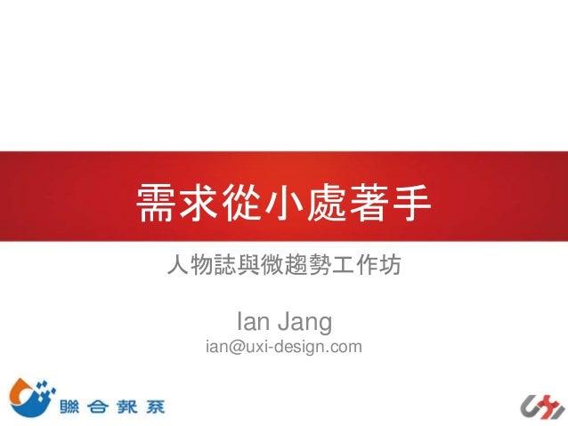 需求從小處著手 人物誌與微趨勢工作坊 Ian Jang ian@uxi-design.com