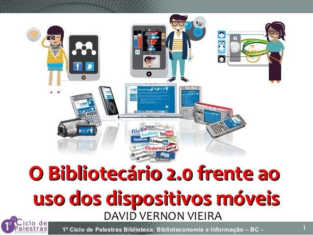 1º Ciclo de Palestras Biblioteca, Biblioteconomia e Informação – BC - 1 DAVID VERNON VIEIRA O Bibliotecário 2.0 frente aoO...