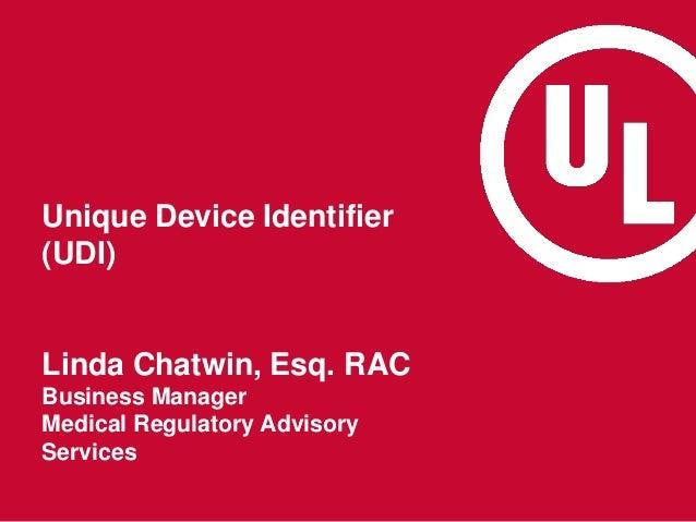 Unique Device Identifier (UDI) Linda Chatwin, Esq. RAC Business Manager Medical Regulatory Advisory Services
