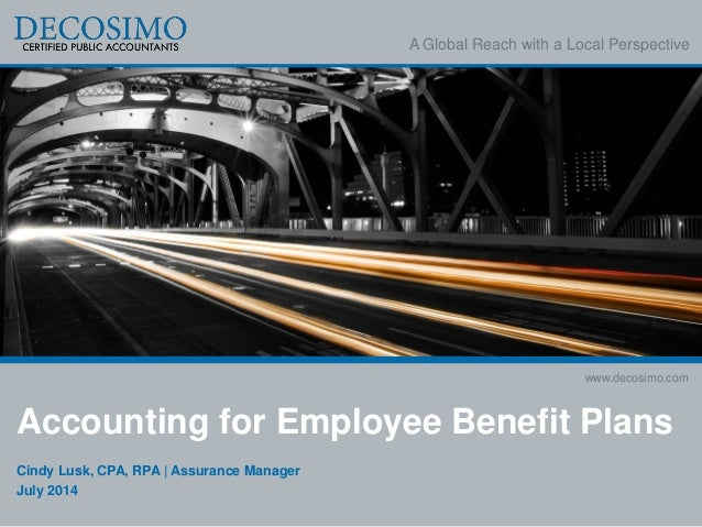 A Global Reach with a Local Perspective www.decosimo.com Accounting for Employee Benefit Plans Cindy Lusk, CPA, RPA | Assu...
