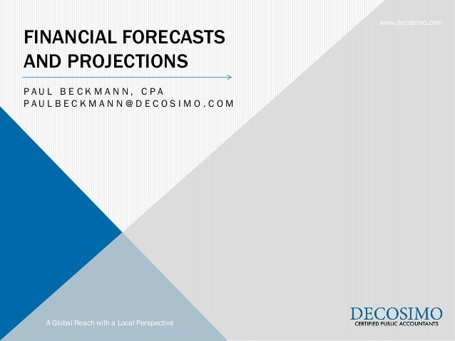 A Global Reach with a Local Perspective www.decosimo.com FINANCIAL FORECASTS AND PROJECTIONS P A U L B E C K M A N N , C P...