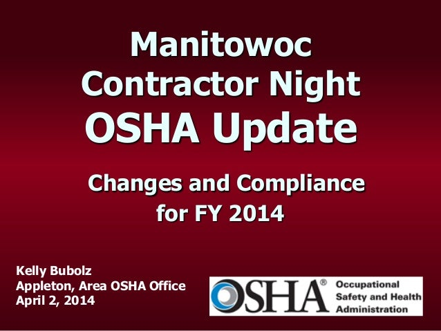 Manitowoc Contractor Night OSHA Update Changes and Compliance for FY 2014 Kelly Bubolz Appleton, Area OSHA Office April 2,...