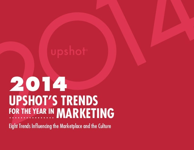 4 1 2 2014  UPSHOT'S TRENDS FOR THE YEAR IN MARKETING Eight Trends Influencing the Marketplace and the Culture