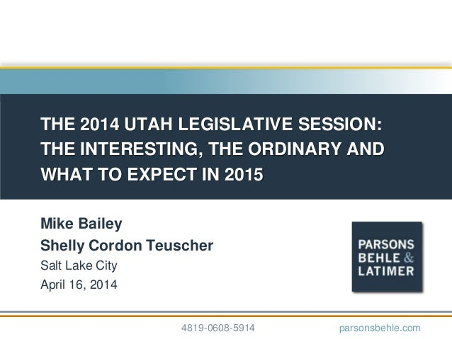 THE 2014 UTAH LEGISLATIVE SESSION: THE INTERESTING, THE ORDINARY AND WHAT TO EXPECT IN 2015 Mike Bailey Shelly Cordon Teus...