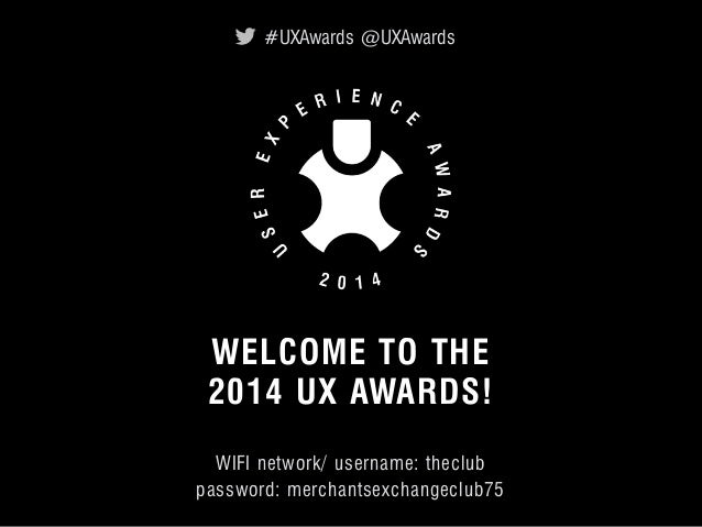 #UXAwards @UXAwards  WELCOME TO THE  2014 UX AWARDS! _  WIFI network/ username: theclub  password: merchantsexchangeclub75...