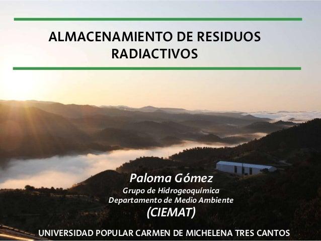 ALMACENAMIENTO DE RESIDUOS RADIACTIVOS UNIVERSIDAD POPULAR CARMEN DE MICHELENA TRES CANTOS Paloma Gómez Grupo de Hidrogeoq...