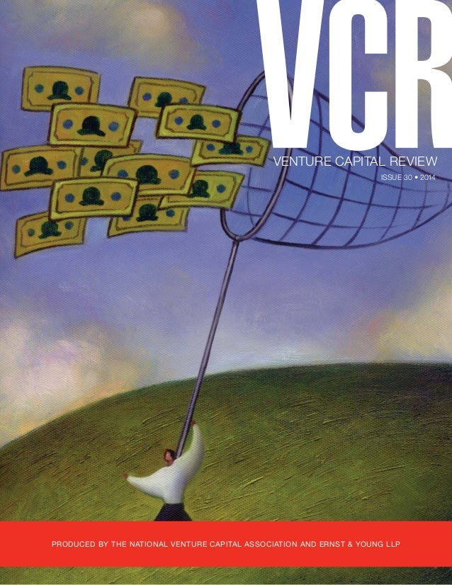 VENTURE CAPITAL REVIEW  ISSUE 30 • 2014  PRODUCED BY THE NATIONAL VENTURE CAPITAL ASSOCIATION AND ERNST & YOUNG LLP