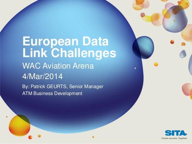 European Data Link Challenges WAC Aviation Arena 4/Mar/2014 By: Patrick GEURTS, Senior Manager ATM Business Development