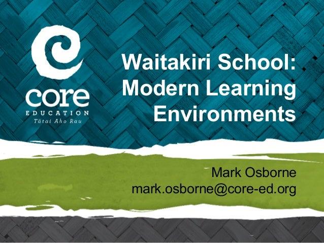 Waitakiri School: Modern Learning Environments Mark Osborne mark.osborne@core-ed.org