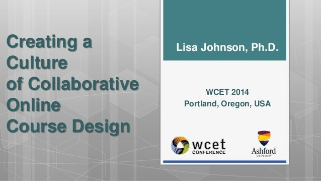 Creating a  Culture  of Collaborative  Online  Course Design  Lisa Johnson, Ph.D.  WCET 2014  Portland, Oregon, USA
