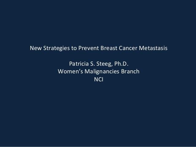New Strategies to Prevent Breast Cancer Metastasis  Patricia S. Steeg, Ph.D.  Women's Malignancies Branch  NCI