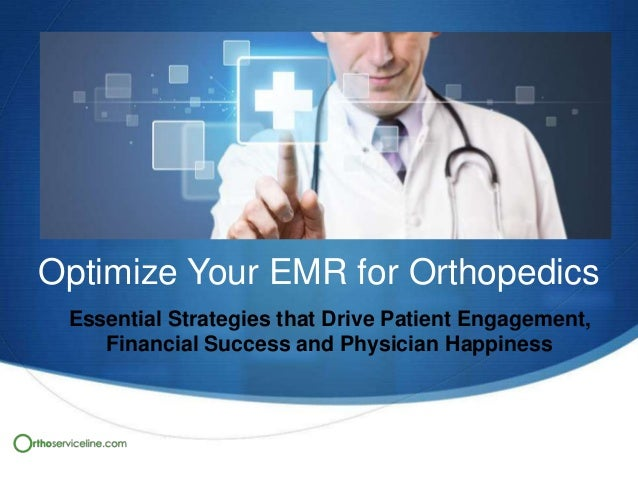 Optimize Your EMR for Orthopedics Essential Strategies that Drive Patient Engagement, Financial Success and Physician Happ...