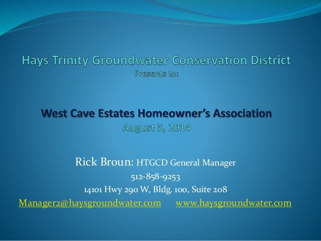 Rick Broun: HTGCD General Manager 512-858-9253 14101 Hwy 290 W, Bldg. 100, Suite 208 Manager2@haysgroundwater.com www.hays...