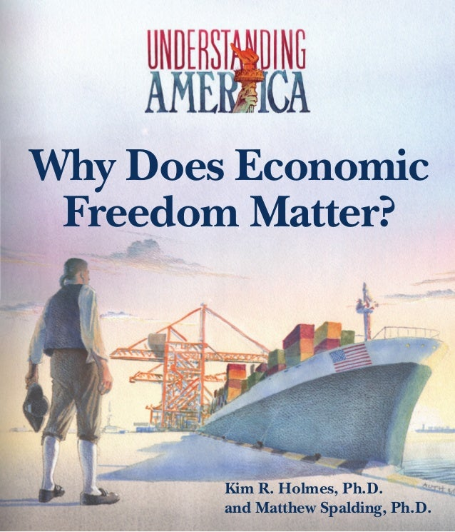 Why Does Economic Freedom Matter?  Kim R. Holmes, Ph.D. and Matthew Spalding, Ph.D.