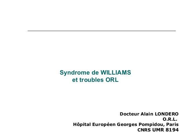 Syndrome de WILLIAMS  et troubles ORL  Docteur Alain LONDERO  O.R.L.  Hôpital Européen Georges Pompidou, Paris  CNRS UMR 8...