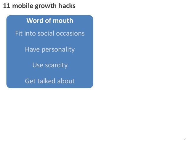 11 mobile growth hacks  Word of mouth Fit into social occasions Have personality  Use scarcity Get talked about  7