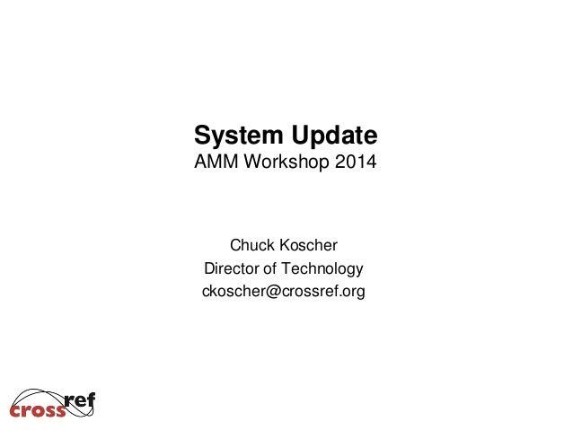 System Update AMM Workshop 2014 Chuck Koscher Director of Technology ckoscher@crossref.org