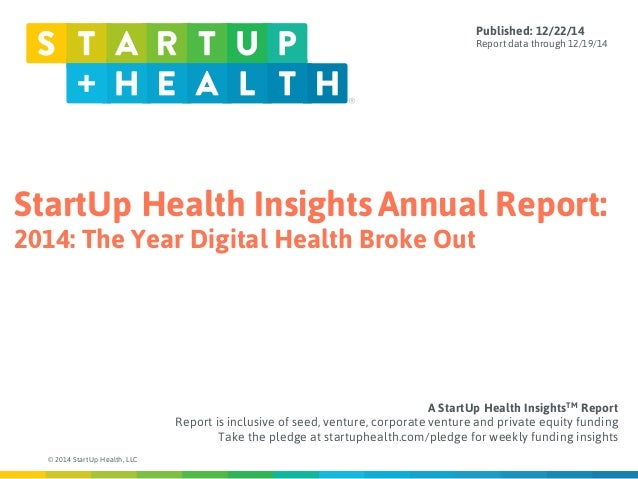 StartUp Health Insights Annual Report: 2014: The Year Digital Health Broke Out © 2014 StartUp Health, LLC A StartUp Health...