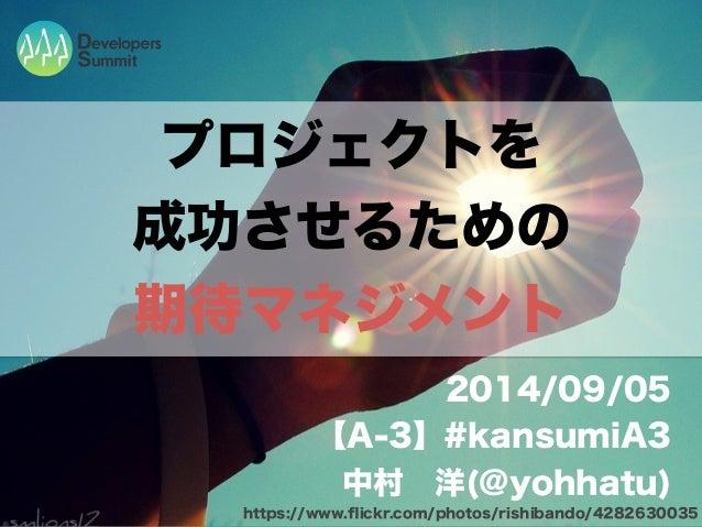 プロジェクトを  成功させるための  期待マネジメント  2014/09/05  【A-3】#kansumiA3  中村 洋(@yohhatu)  https://www.flickr.com/photos/rishibando/4282630...