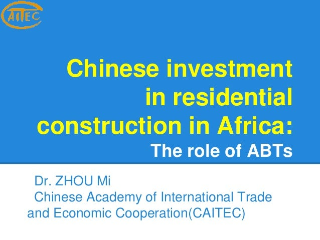 Chinese investment  in residential  construction in Africa:  The role of ABTs  Dr. ZHOU Mi  Chinese Academy of Internation...