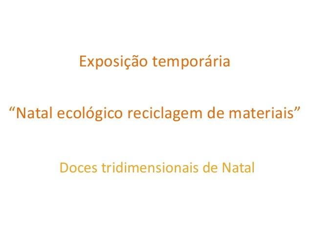 """Exposição temporária """"Natal ecológico reciclagem de materiais"""" Doces tridimensionais de Natal"""