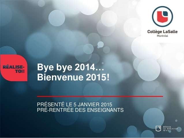 Bye bye 2014… Bienvenue 2015! PRÉSENTÉ LE 5 JANVIER 2015 PRÉ-RENTRÉE DES ENSEIGNANTS