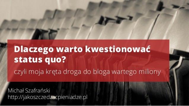 Dlaczego warto kwestionować status quo? czyli moja kręta droga do bloga wartego miliony Michał Szafrański http://jakoszcze...