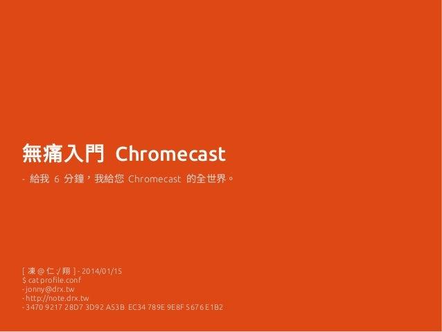 無痛入門 Chromecast - 給我 6 分鐘,我給您 Chromecast 的全世界。 [ 凍 @ 仁 :/ 翔 ] - 2014/01/15 $ cat profile.conf - jonny@drx.tw - http://note...