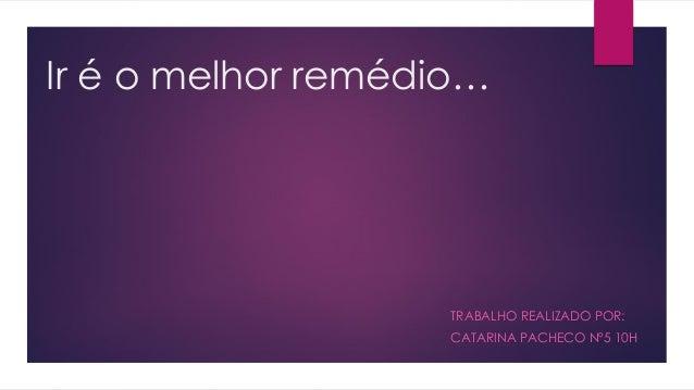 Ir é o melhor remédio… TRABALHO REALIZADO POR: CATARINA PACHECO Nº5 10H